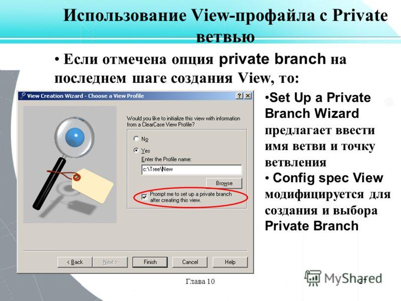 Глава 1027 Использование View-профайла с Private ветвью Если отмечена опция private branch на последнем шаге создания View, то: Set Up a Private Branch Wizard предлагает ввести имя ветви и точку ветвления Config spec View модифицируется для создания