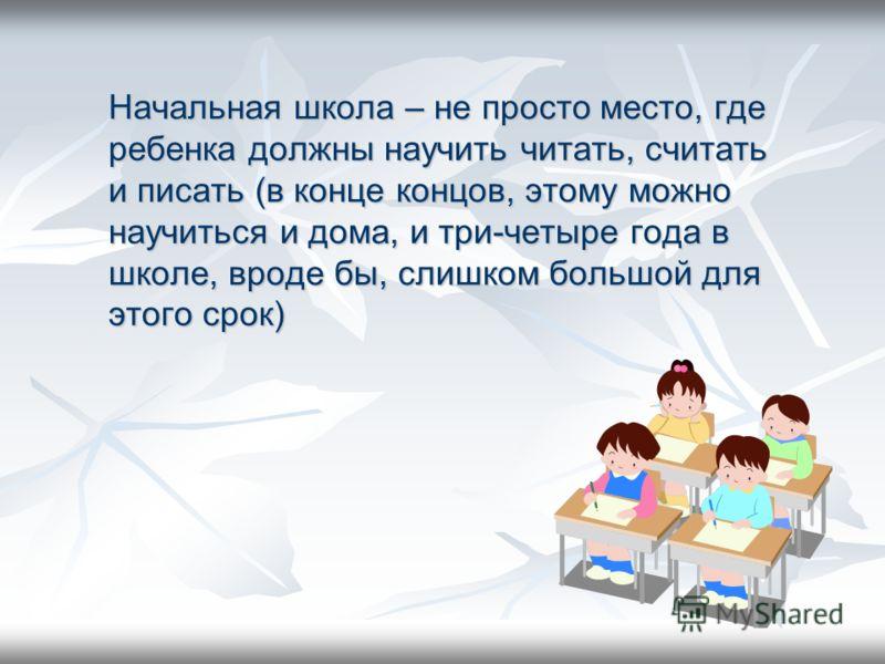 Начальная школа – не просто место, где ребенка должны научить читать, считать и писать (в конце концов, этому можно научиться и дома, и три-четыре года в школе, вроде бы, слишком большой для этого срок)