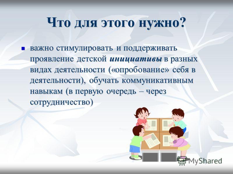 Что для этого нужно? важно стимулировать и поддерживать проявление детской инициативы в разных видах деятельности («опробование» себя в деятельности), обучать коммуникативным навыкам (в первую очередь – через сотрудничество) важно стимулировать и под