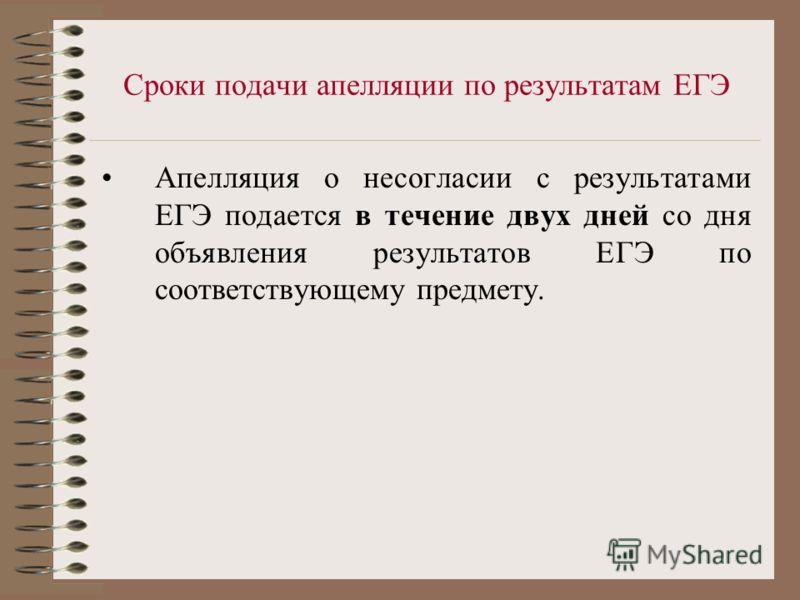 Сроки подачи апелляции по результатам ЕГЭ Апелляция о несогласии с результатами ЕГЭ подается в течение двух дней со дня объявления результатов ЕГЭ по соответствующему предмету.
