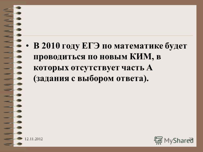 В 2010 году ЕГЭ по математике будет проводиться по новым КИМ, в которых отсутствует часть А (задания с выбором ответа). 12.11.201220