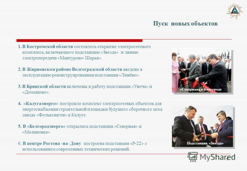9 Пуск новых объектов «Северная» в Белгороде 1.В Костромской области состоялось открытие электросетевого комплекса, включающего подстанцию «Звезда» и линию электропередачи «Мантурово- Шарья». 2.В Жирновском районе Волгоградской области введена в эксп