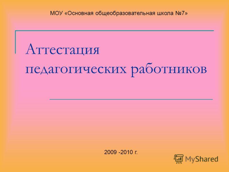 Аттестация педагогических работников 2009 -2010 г. МОУ «Основная общеобразовательная школа 7»