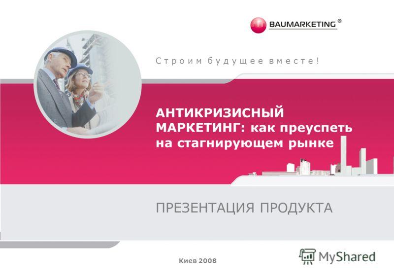 С т р о и м б у д у щ е е в м е с т е ! АНТИКРИЗИСНЫЙ МАРКЕТИНГ: как преуспеть на стагнирующем рынке ПРЕЗЕНТАЦИЯ ПРОДУКТА Киев 2008