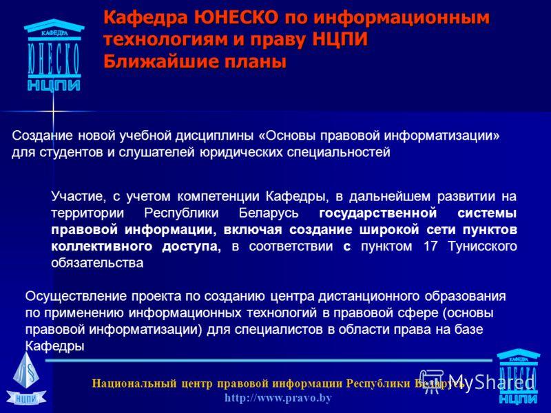 Кафедра ЮНЕСКО по информационным технологиям и праву НЦПИ Ближайшие планы Участие, с учетом компетенции Кафедры, в дальнейшем развитии на территории Республики Беларусь государственной системы правовой информации, включая создание широкой сети пункто