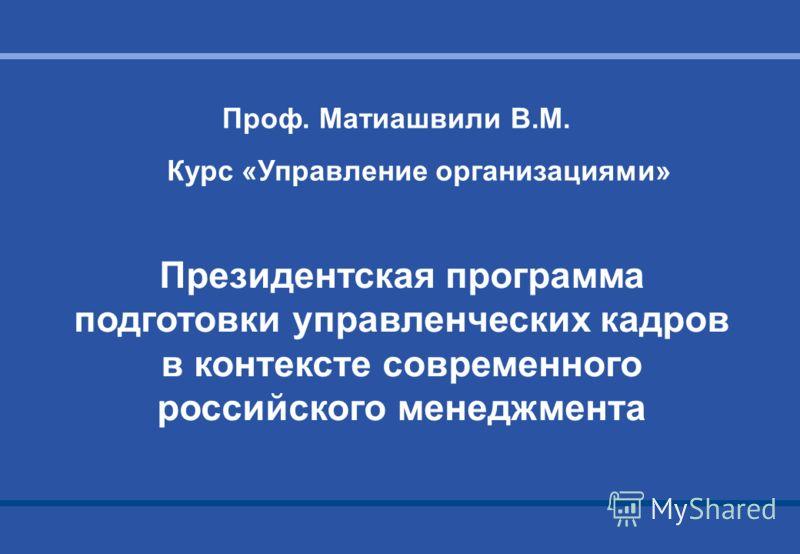 Президентская программа подготовки управленческих кадров в контексте современного российского менеджмента Проф. Матиашвили В.М. Курс «Управление организациями»