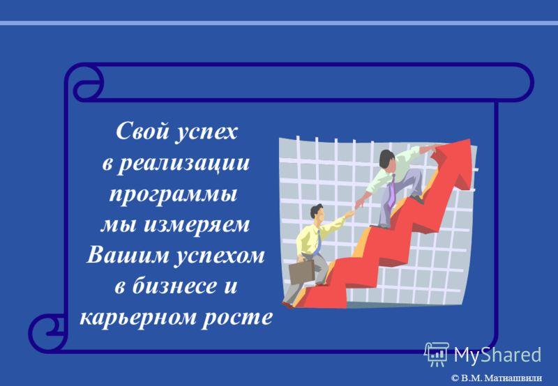 Свой успех в реализации программы мы измеряем Вашим успехом в бизнесе и карьерном росте © В.М. Матиашвили