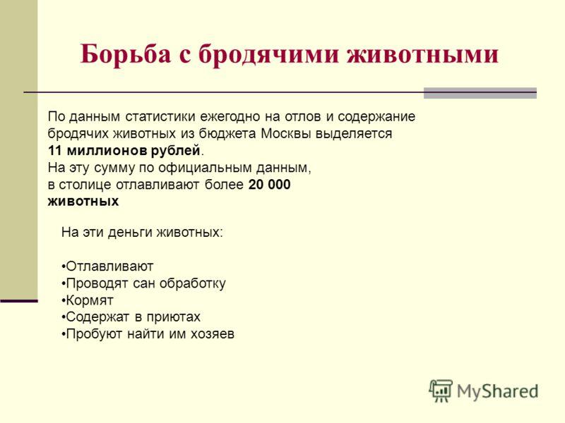Борьба с бродячими животными По данным статистики ежегодно на отлов и содержание бродячих животных из бюджета Москвы выделяется 11 миллионов рублей. На эту сумму по официальным данным, в столице отлавливают более 20 000 животных На эти деньги животны