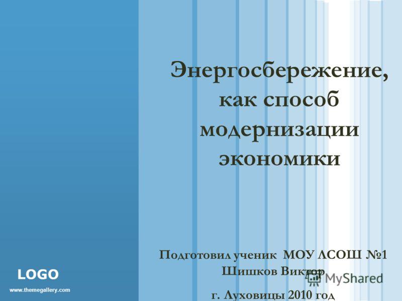 www.themegallery.com LOGO Энергосбережение, как способ модернизации экономики Подготовил ученик МОУ ЛСОШ 1 Шишков Виктор г. Луховицы 2010 год