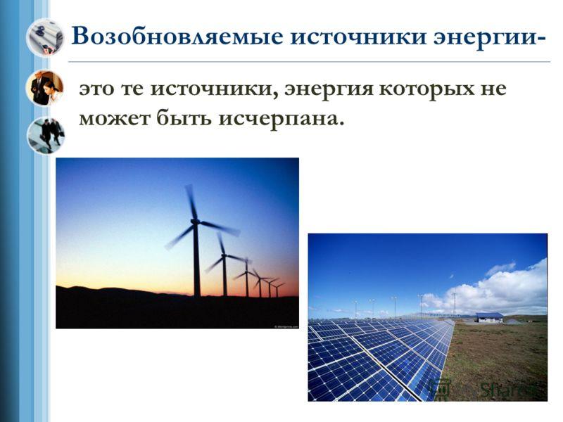 Возобновляемые источники энергии- это те источники, энергия которых не может быть исчерпана.