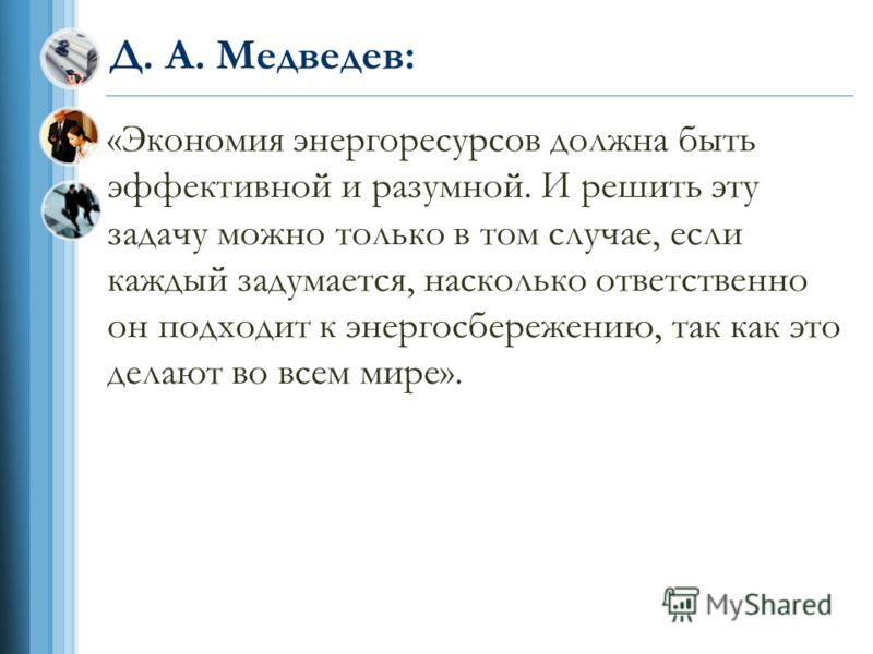 Д. А. Медведев: «Экономия энергоресурсов должна быть эффективной и разумной. И решить эту задачу можно только в том случае, если каждый задумается, насколько ответственно он подходит к энергосбережению, так как это делают во всем мире».