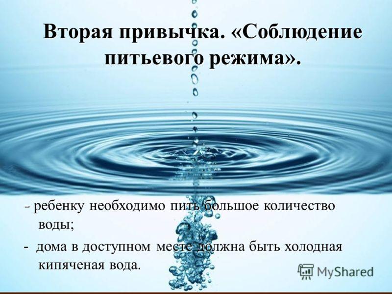 Вторая привычка. «Соблюдение питьевого режима». - ребенку необходимо пить большое количество воды; - дома в доступном месте должна быть холодная кипяченая вода.