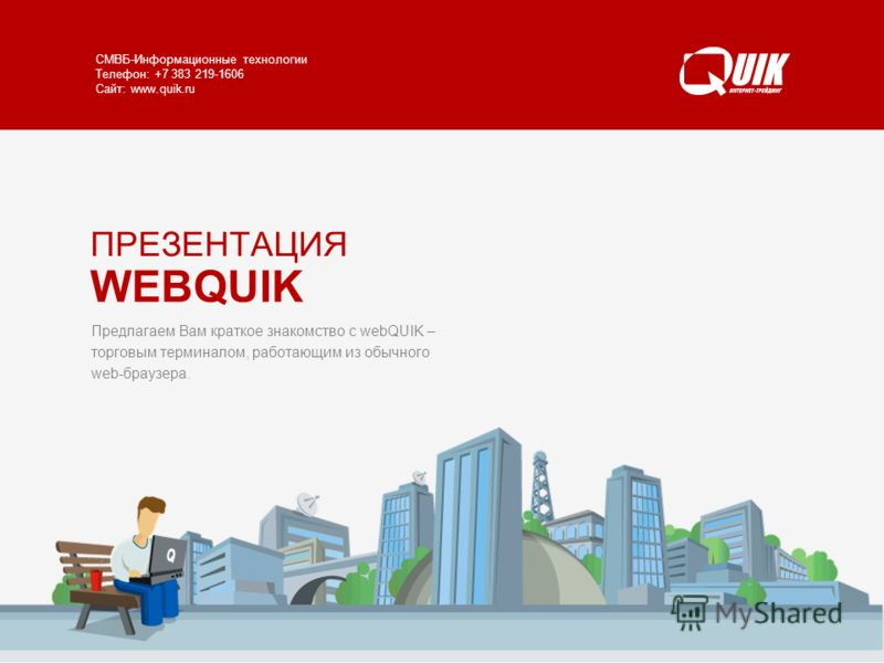 WEBQUIK www.quik.ru/client/web-quik/ СМВБ-Информационные технологии Телефон: +7 383 219-1606 Сайт: www.quik.ru Предлагаем Вам краткое знакомство с webQUIK – торговым терминалом, работающим из обычного web-браузера. ПРЕЗЕНТАЦИЯ WEBQUIK