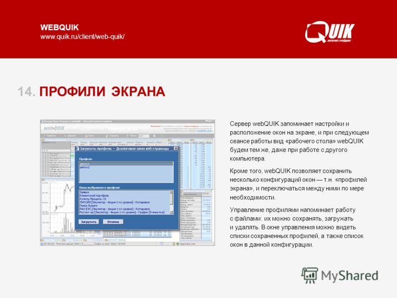 WEBQUIK www.quik.ru/client/web-quik/ 14. ПРОФИЛИ ЭКРАНА Сервер webQUIK запоминает настройки и расположение окон на экране, и при следующем сеансе работы вид «рабочего стола» webQUIK будем тем же, даже при работе с другого компьютера. Кроме того, webQ
