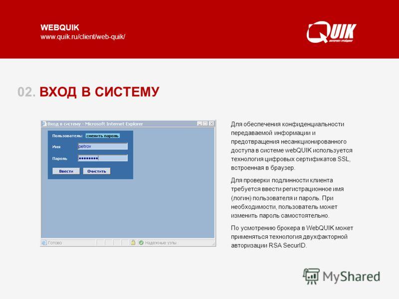WEBQUIK www.quik.ru/client/web-quik/ 02. ВХОД В СИСТЕМУ Для обеспечения конфиденциальности передаваемой информации и предотвращения несанкционированного доступа в системе webQUIK используется технология цифровых сертификатов SSL, встроенная в браузер