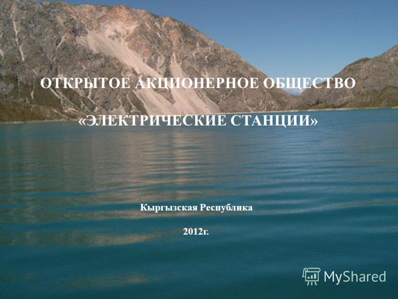 ОТКРЫТОЕ АКЦИОНЕРНОЕ ОБЩЕСТВО «ЭЛЕКТРИЧЕСКИЕ СТАНЦИИ» Кыргызская Республика 2012г.