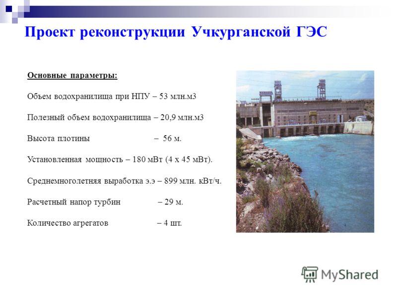 Проект реконструкции Учкурганской ГЭС Основные параметры: Объем водохранилища при НПУ – 53 млн.м3 Полезный объем водохранилища – 20,9 млн.м3 Высота плотины – 56 м. Установленная мощность – 180 мВт (4 х 45 мВт). Среднемноголетняя выработка э.э – 899 м