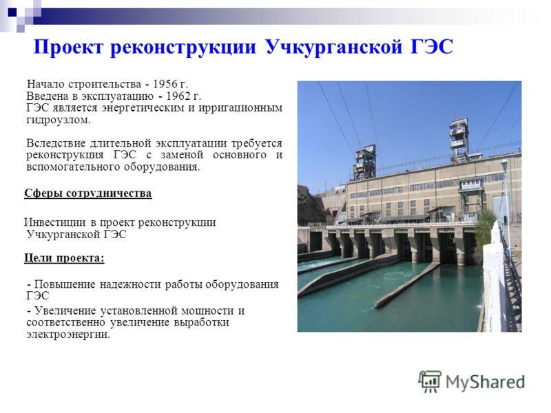 Проект реконструкции Учкурганской ГЭС Начало строительства - 1956 г. Введена в эксплуатацию - 1962 г. ГЭС является энергетическим и ирригационным гидроузлом. Вследствие длительной эксплуатации требуется реконструкция ГЭС с заменой основного и вспомог