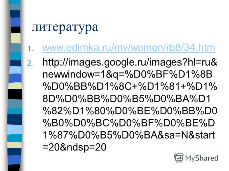 литература 1. www.edimka.ru/my/women/rb8/34.htm www.edimka.ru/my/women/rb8/34.htm 2. http://images.google.ru/images?hl=ru& newwindow=1&q=%D0%BF%D1%8B %D0%BB%D1%8C+%D1%81+%D1% 8D%D0%BB%D0%B5%D0%BA%D1 %82%D1%80%D0%BE%D0%BB%D0 %B0%D0%BC%D0%BF%D0%BE%D 1%
