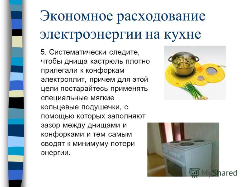 Экономное расходование электроэнергии на кухне 5. Систематически следите, чтобы днища кастрюль плотно прилегали к конфоркам электроплит, причем для этой цели постарайтесь применять специальные мягкие кольцевые подушечки, с помощью которых заполняют з