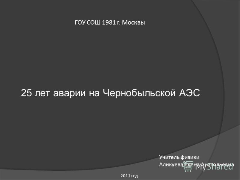 ГОУ СОШ 1981 г. Москвы 25 лет аварии на Чернобыльской АЭС Учитель физики Аликуева Елена Анатольевна 2011 год