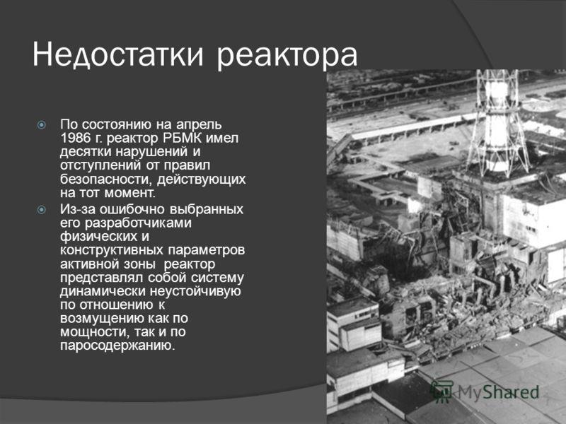 По состоянию на апрель 1986 г. реактор РБМК имел десятки нарушений и отступлений от правил безопасности, действующих на тот момент. Из-за ошибочно выбранных его разработчиками физических и конструктивных параметров активной зоны реактор представлял с
