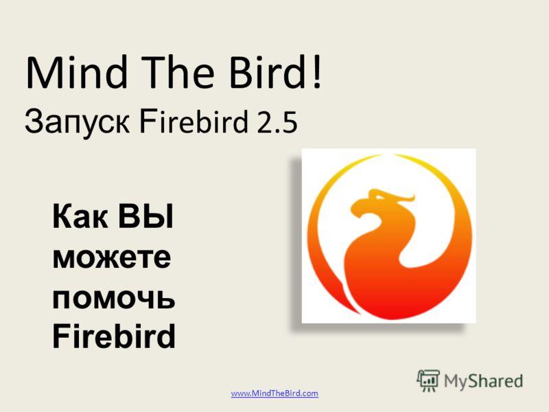 Mind The Bird! Запуск F irebird 2.5 www.MindTheBird.com Как ВЫ можете помочь Firebird