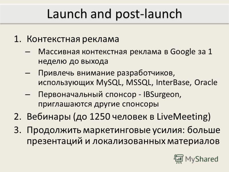 1.Контекстная реклама – Массивная контекстная реклама в Google за 1 неделю до выхода – Привлечь внимание разработчиков, использующих MySQL, MSSQL, InterBase, Oracle – Первоначальный спонсор - IBSurgeon, приглашаются другие спонсоры 2.Вебинары (до 125