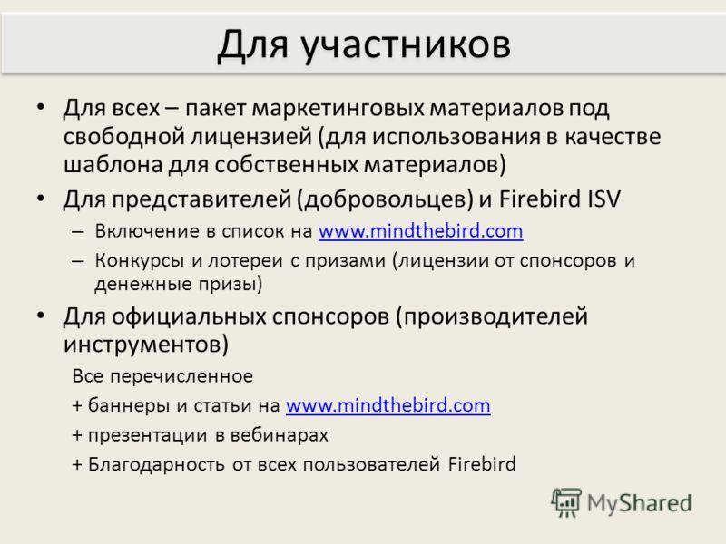 Для всех – пакет маркетинговых материалов под свободной лицензией (для использования в качестве шаблона для собственных материалов) Для представителей (добровольцев) и Firebird ISV – Включение в список на www.mindthebird.comwww.mindthebird.com – Конк