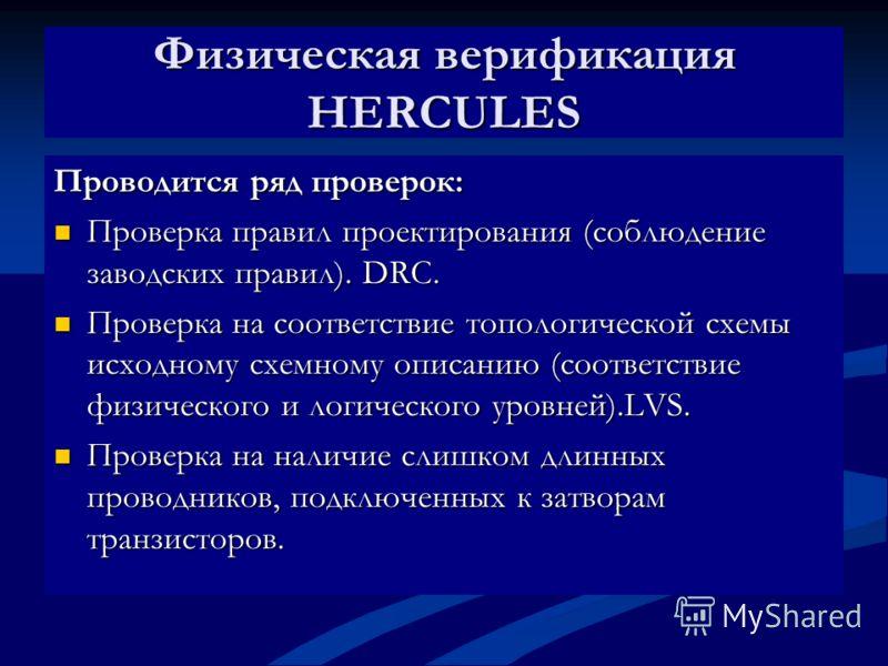 Физическая верификация HERCULES Проводится ряд проверок: Проверка правил проектирования (соблюдение заводских правил). DRC. Проверка правил проектирования (соблюдение заводских правил). DRC. Проверка на соответствие топологической схемы исходному схе