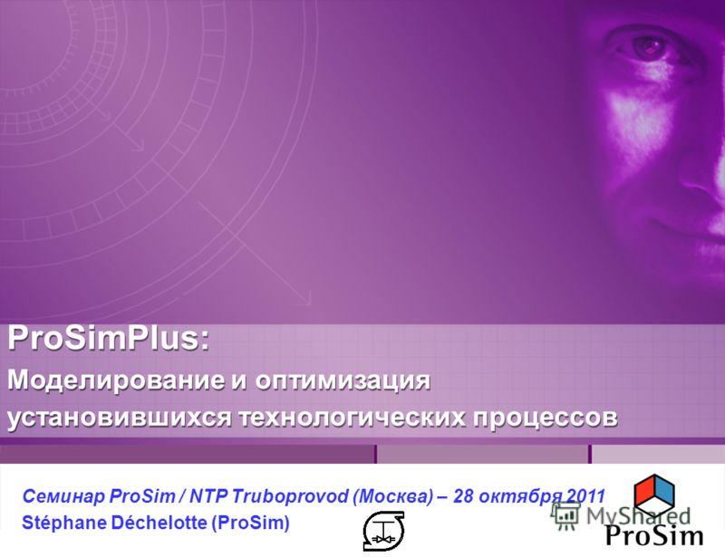 ProSimPlus: Моделирование и оптимизация установившихся технологических процессов Семинар ProSim / NTP Truboprovod (Москва) – 28 октября 2011 Stéphane Déchelotte (ProSim)