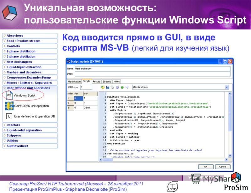 www.prosim.net Семинар ProSim / NTP Truboprovod (Москва) – 28 октября 2011 Презентация ProSimPlus - Stéphane Déchelotte (ProSim) Уникальная возможность: пользовательские функции Windows Script Код вводится прямо в GUI, в виде скрипта MS-VB (легкий дл