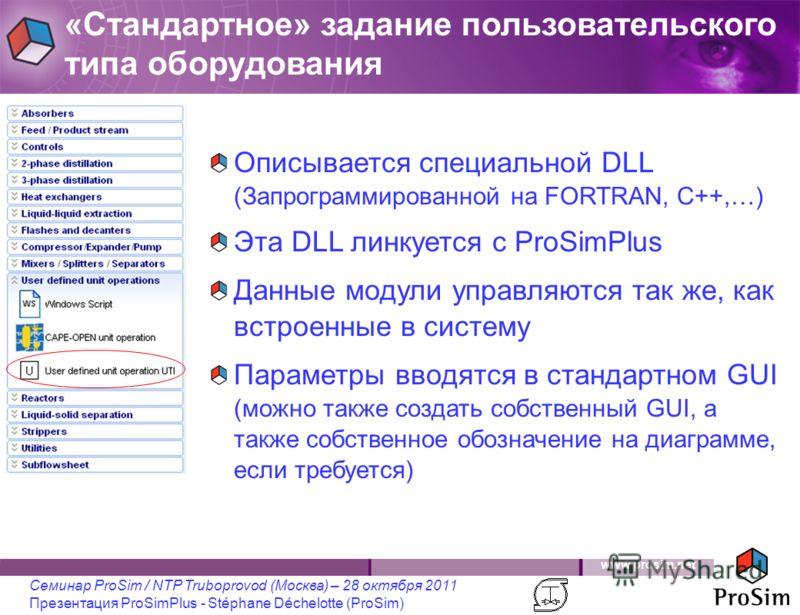 www.prosim.net Семинар ProSim / NTP Truboprovod (Москва) – 28 октября 2011 Презентация ProSimPlus - Stéphane Déchelotte (ProSim) «Стандартное» задание пользовательского типа оборудования Описывается специальной DLL (Запрограммированной на FORTRAN, C+
