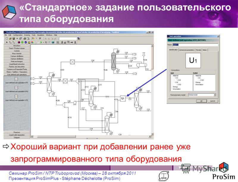 www.prosim.net Семинар ProSim / NTP Truboprovod (Москва) – 28 октября 2011 Презентация ProSimPlus - Stéphane Déchelotte (ProSim) Хороший вариант при добавлении ранее уже запрограммированного типа оборудования «Стандартное» задание пользовательского т