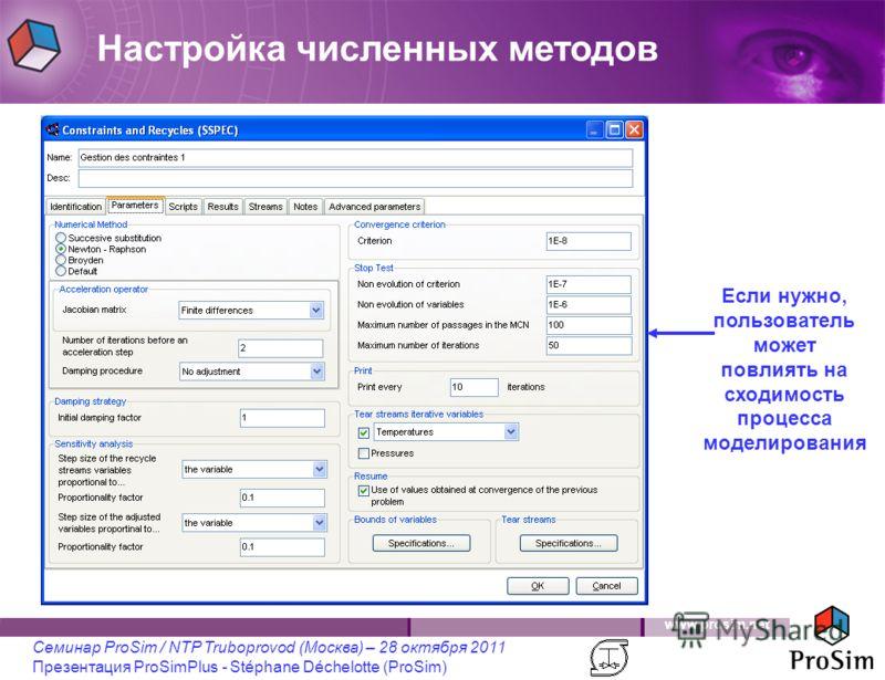 www.prosim.net Семинар ProSim / NTP Truboprovod (Москва) – 28 октября 2011 Презентация ProSimPlus - Stéphane Déchelotte (ProSim) Если нужно, пользователь может повлиять на сходимость процесса моделирования Настройка численных методов