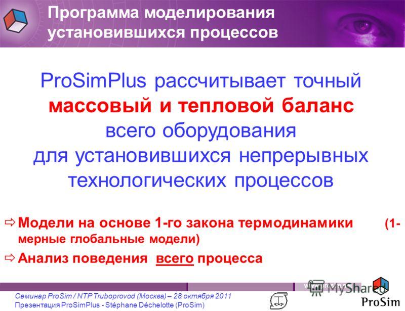 www.prosim.net Семинар ProSim / NTP Truboprovod (Москва) – 28 октября 2011 Презентация ProSimPlus - Stéphane Déchelotte (ProSim) ProSimPlus рассчитывает точный массовый и тепловой баланс всего оборудования для установившихся непрерывных технологическ