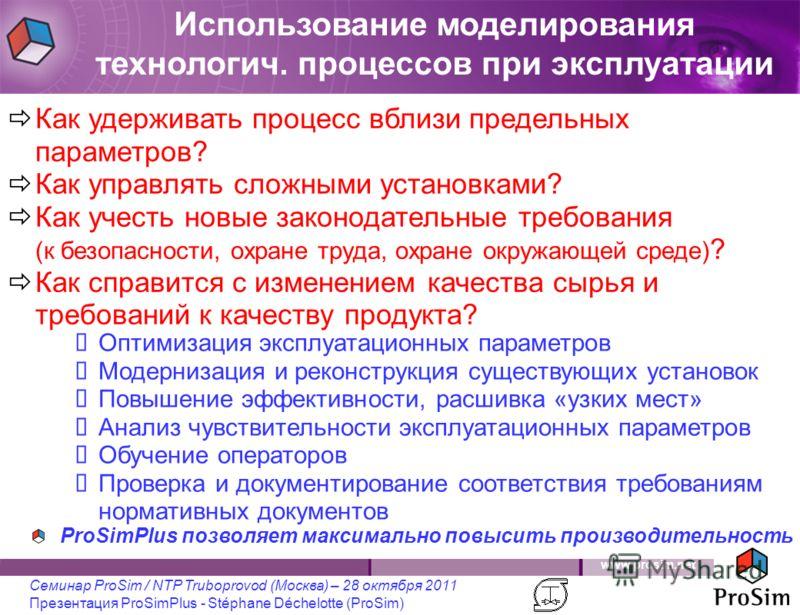 www.prosim.net Семинар ProSim / NTP Truboprovod (Москва) – 28 октября 2011 Презентация ProSimPlus - Stéphane Déchelotte (ProSim) Как удерживать процесс вблизи предельных параметров? Как управлять сложными установками? Как учесть новые законодательные