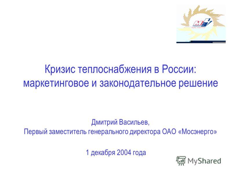 Кризис теплоснабжения в России: маркетинговое и законодательное решение Дмитрий Васильев, Первый заместитель генерального директора ОАО «Мосэнерго» 1 декабря 2004 года