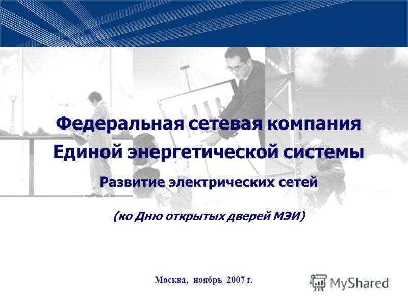 1 Федеральная сетевая компания Единой энергетической системы Развитие электрических сетей (ко Дню открытых дверей МЭИ) Москва, ноябрь 2007 г.
