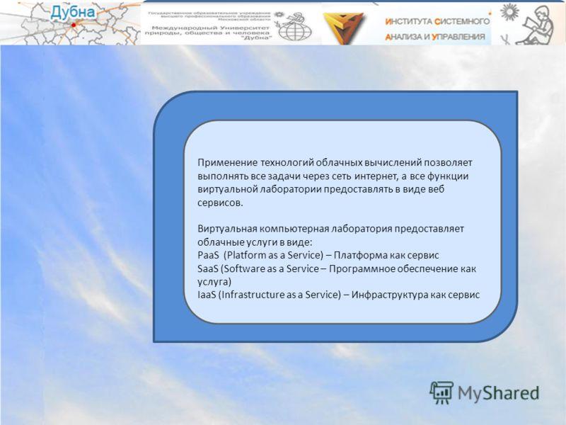Применение технологий облачных вычислений позволяет выполнять все задачи через сеть интернет, а все функции виртуальной лаборатории предоставлять в виде веб сервисов. Виртуальная компьютерная лаборатория предоставляет облачные услуги в виде: PaaS (Pl