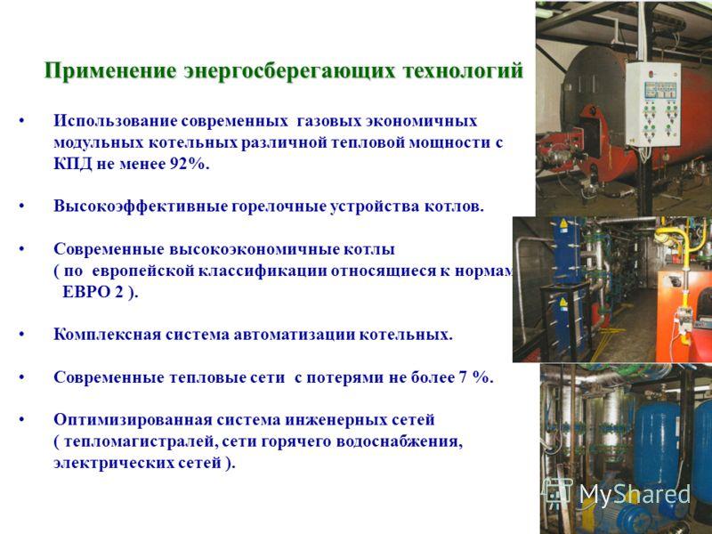 Применение энергосберегающих технологий Использование современных газовых экономичных модульных котельных различной тепловой мощности с КПД не менее 92%. Высокоэффективные горелочные устройства котлов. Современные высокоэкономичные котлы ( по европей