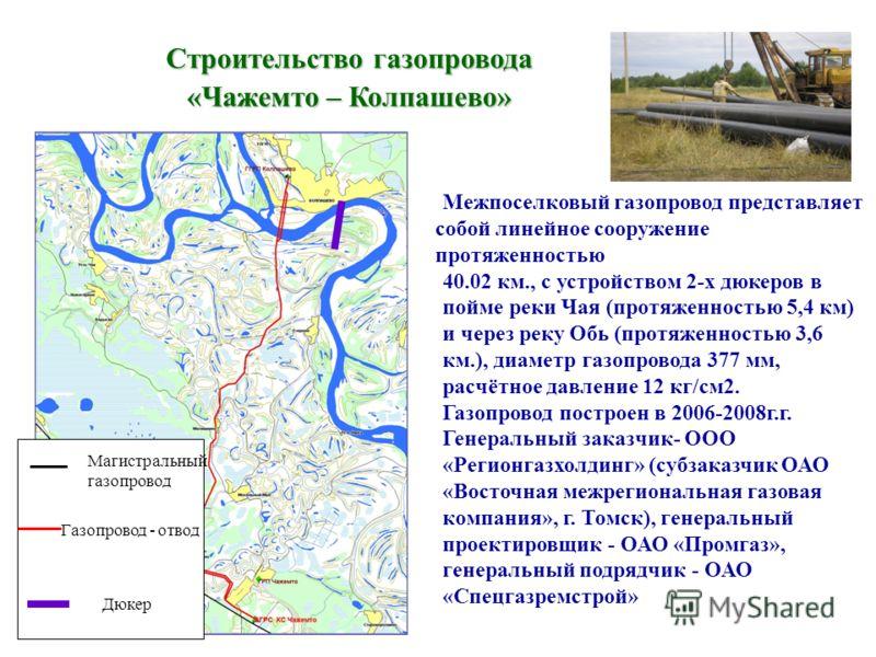 Строительство газопровода «Чажемто – Колпашево» Газопровод - отвод Магистральный газопровод Дюкер Межпоселковый газопровод представляет собой линейное сооружение протяженностью 40.02 км., с устройством 2-х дюкеров в пойме реки Чая (протяженностью 5,4