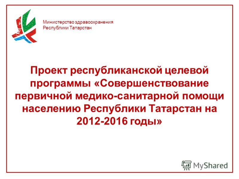 Министерство здравоохранения Республики Татарстан Проект республиканской целевой программы «Совершенствование первичной медико-санитарной помощи населению Республики Татарстан на 2012-2016 годы»