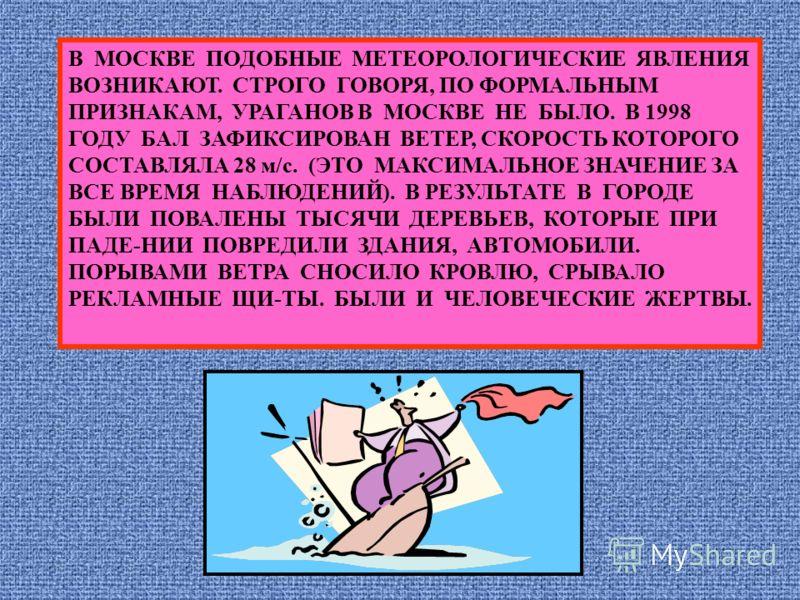 В МОСКВЕ ПОДОБНЫЕ МЕТЕОРОЛОГИЧЕСКИЕ ЯВЛЕНИЯ ВОЗНИКАЮТ. СТРОГО ГОВОРЯ, ПО ФОРМАЛЬНЫМ ПРИЗНАКАМ, УРАГАНОВ В МОСКВЕ НЕ БЫЛО. В 1998 ГОДУ БАЛ ЗАФИКСИРОВАН ВЕТЕР, СКОРОСТЬ КОТОРОГО СОСТАВЛЯЛА 28 м/с. (ЭТО МАКСИМАЛЬНОЕ ЗНАЧЕНИЕ ЗА ВСЕ ВРЕМЯ НАБЛЮДЕНИЙ). В