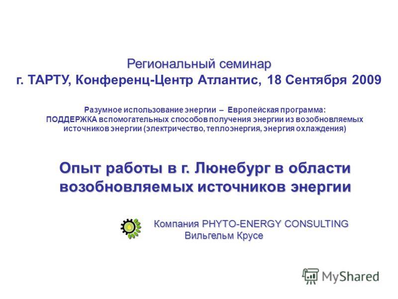 Региональный семинар г. TAРTУ, Конференц-Центр Атлaнтис, 18 Сентября 2009 Компания PHYTO-ENERGY CONSULTING Разумное использование энергии – Европейская программа: ПОДДЕРЖКА вспомогательных способов получения энергии из возобновляемых источников энерг