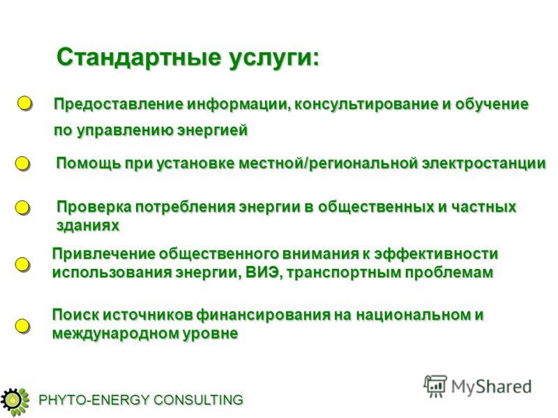 Стандартные услуги: PHYTO-ENERGY CONSULTING Предоставление информации, консультирование и обучение по управлению энергией Помощь при установке местной/региональной электростанции Проверка потребления энергии в общественных и частных зданиях Привлечен