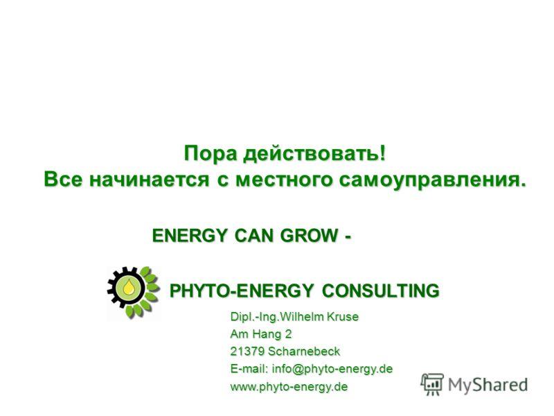 Пора действовать! Все начинается с местного самоуправления. PHYTO-ENERGY CONSULTING Dipl.-Ing.Wilhelm Kruse Am Hang 2 21379 Scharnebeck E-mail: info@phyto-energy.de www.phyto-energy.de ENERGY CAN GROW -