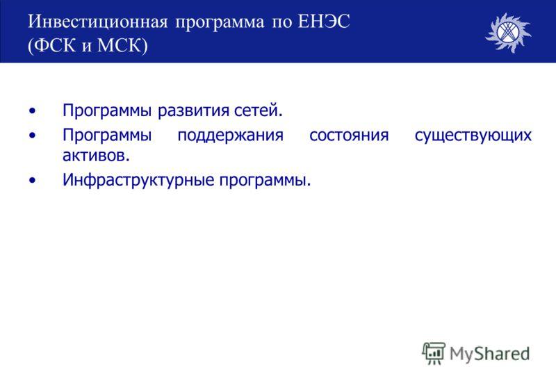Инвестиционная программа по ЕНЭС (ФСК и МСК) Программы развития сетей. Программы поддержания состояния существующих активов. Инфраструктурные программы.