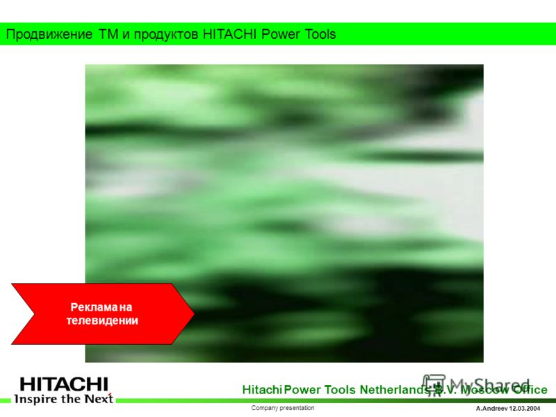 Hitachi Power Tools Netherlands B.V. Moscow Office A.Andreev 12.03.2004 Company presentation Продвижение ТМ и продуктов HITACHI Power Tools Реклама на телевидении