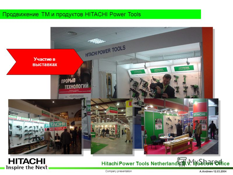 Hitachi Power Tools Netherlands B.V. Moscow Office A.Andreev 12.03.2004 Company presentation Продвижение ТМ и продуктов HITACHI Power Tools Участие в выставках
